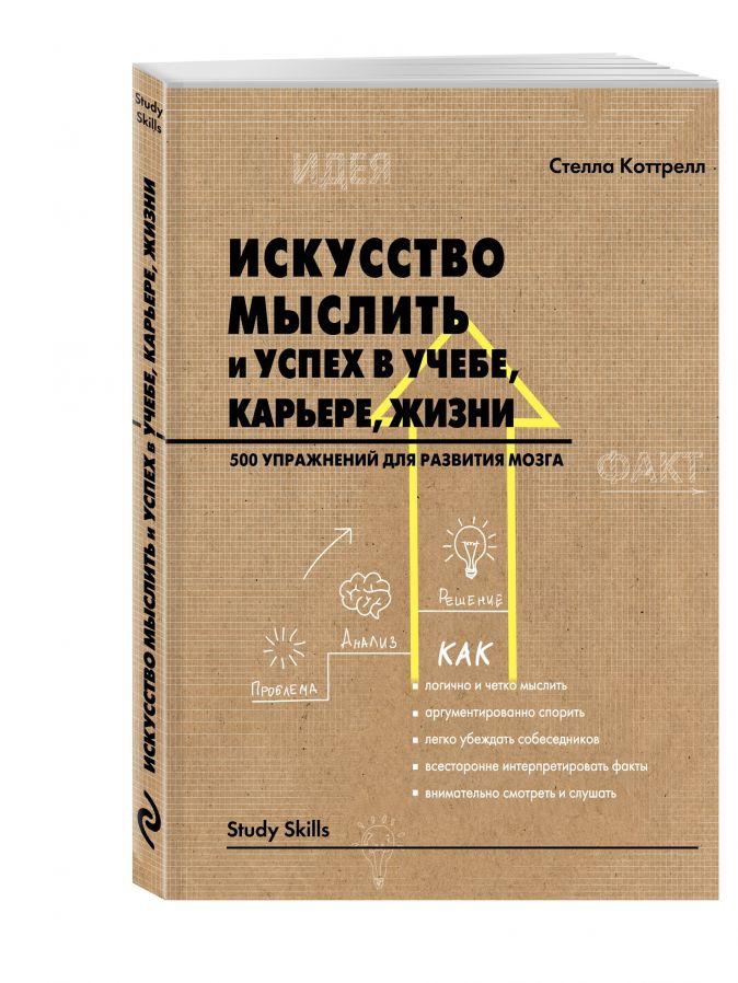 Искусство мыслить и успех в учебе, карьере, жизни. 500 упражнений для развития мозга Коттрелл С.