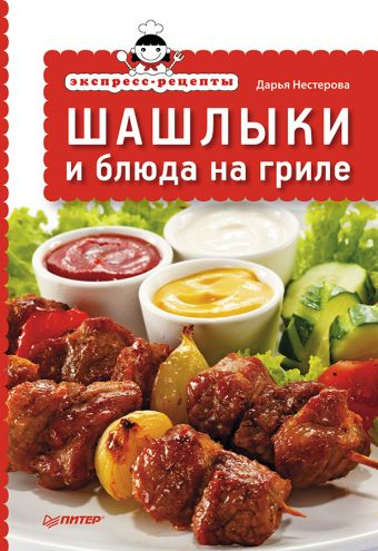 Экспресс-рецепты. Шашлыки и блюда на гриле Нестерова Д В