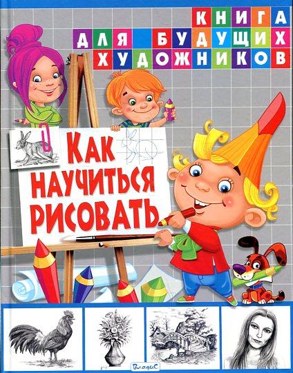 Как научиться рисовать. Книга для будущих художников