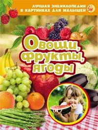 Овощи, фрукты, ягоды. Лучшая энциклопедия в картинках для малышей