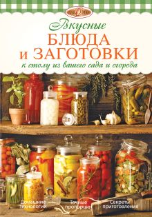 Вкусные блюда и заготовки к столу из вашего сада и огорода