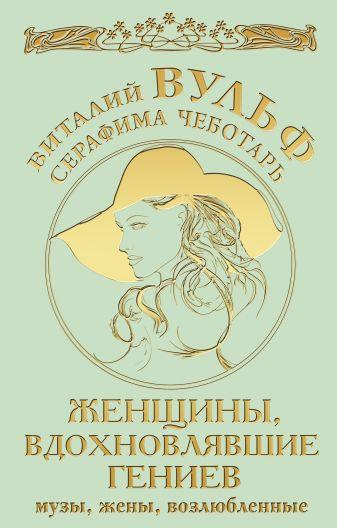 Вульф В.Я., Чеботарь С.А. - Женщины, вдохновлявшие гениев. Музы, жены, возлюбленные обложка книги