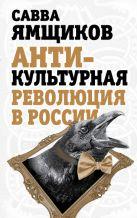 Ямщиков С.В. - Антикультурная революция в России' обложка книги