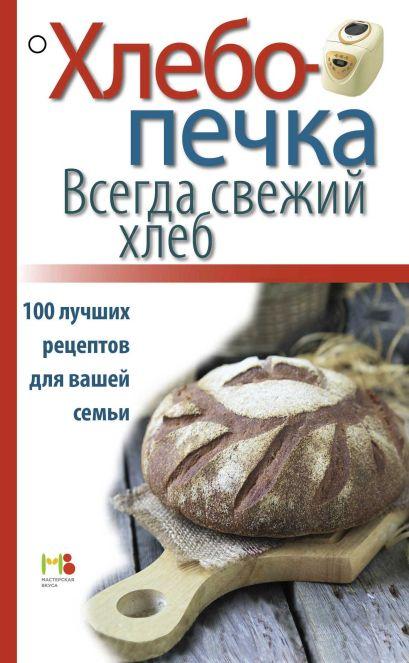 Хлебопечка. Всегда свежий хлеб. 100 лучших рецептов для вашей семьи - фото 1