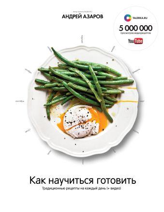 Как научиться готовить.  Традиционные рецепты на каждый день (+ видео) Азаров А.
