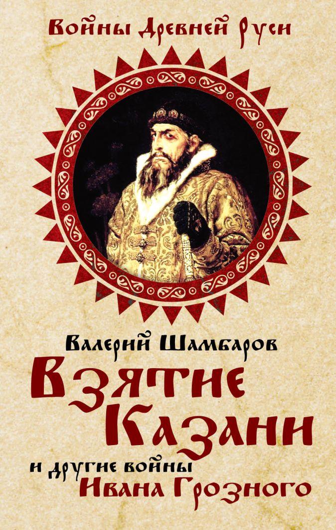 Шамбаров В.Е. - Взятие Казани и другие войны Ивана Грозного обложка книги