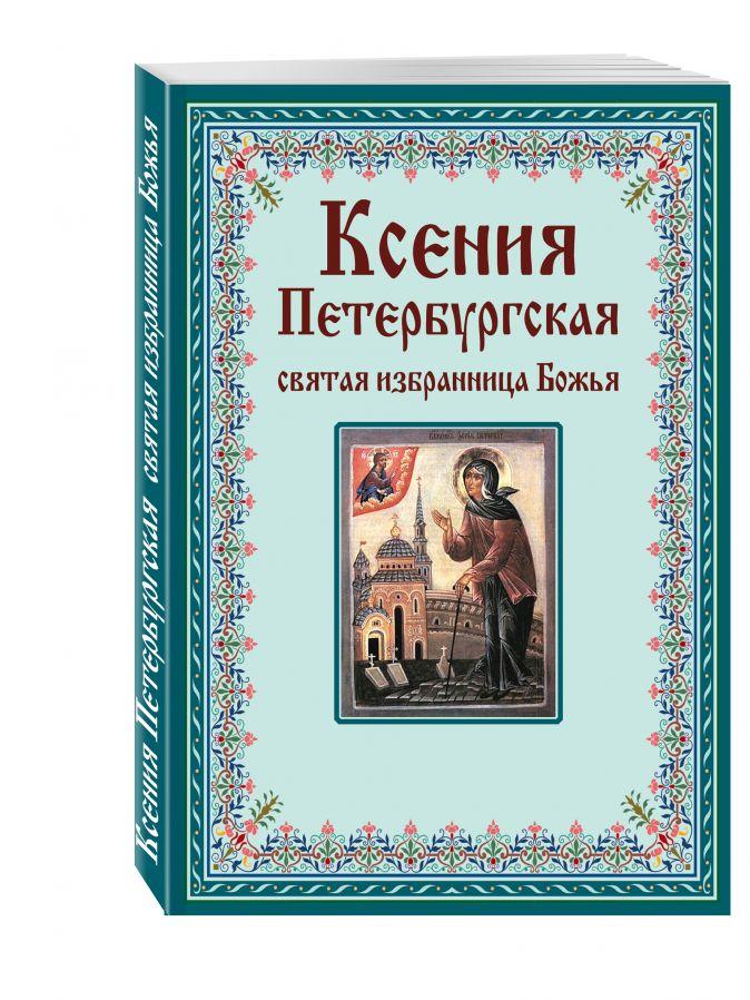 Тимофеев М. - Ксения Петербургская: святая избранница Божья. Как получить помощь великой подвижницы обложка книги