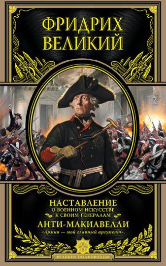 Фридрих Великий - Наставление о военном искусстве к своим генералам. Анти-Макиавелли обложка книги