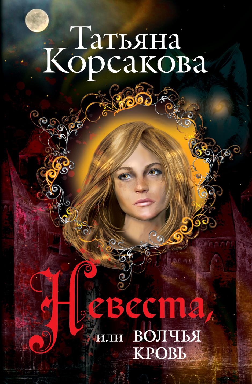 Корсакова Т. Невеста, или Волчья кровь корсакова т вечность или пепел феникса