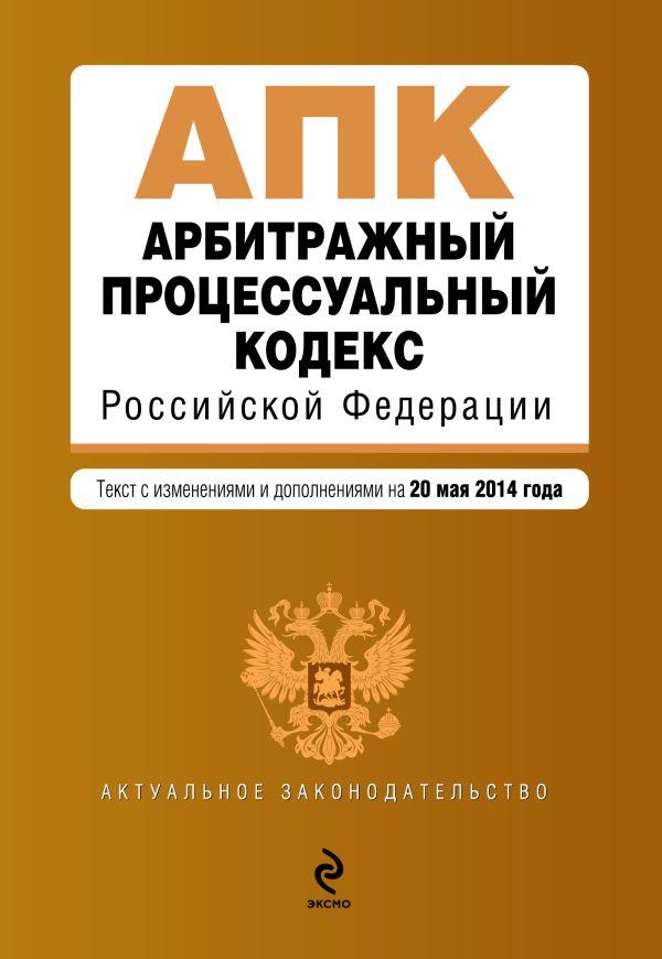 Арбитражный процессуальный кодекс Российской Федерации : текст с изм. и доп. на 20 мая 2014 г.