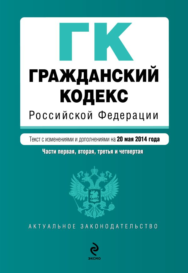 Гражданский кодекс Российской Федерации. Части первая, вторая, третья и четвертая : текст с изм. и доп. на 20 мая 2014 г.
