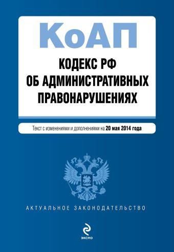 Кодекс Российской Федерации об административных правонарушениях : текст с изм. и доп. на 20 мая 2014 г.