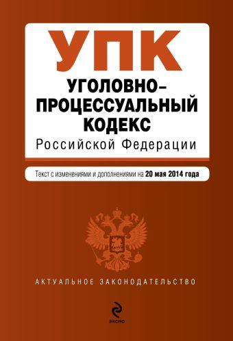 Уголовно-процессуальный кодекс Российской Федерации : текст с изм. и доп. на 20 мая 2014 г.