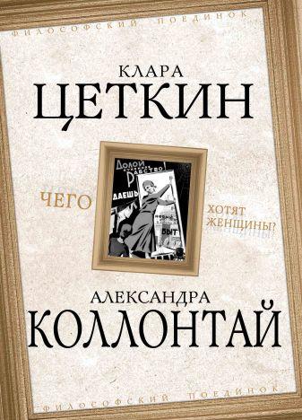 Клара Цеткин, Александра Коллонтай - Чего хотят женщины? обложка книги
