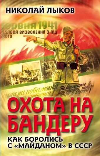 Охота на Бандеру. Как боролись с «майданом» в СССР Лыков Н.П.