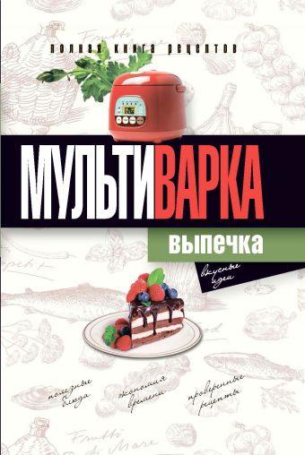 Мультиварка. Выпечка. Полная книга рецептов Грачевская О.А.