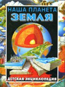 Наша планета Земля.Детская энциклопедия