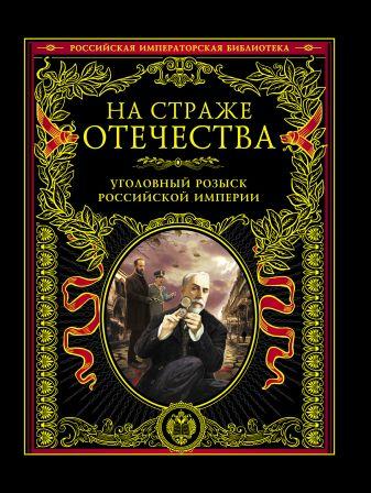 На страже Отечества. Уголовный розыск Российской империи(с кор.)