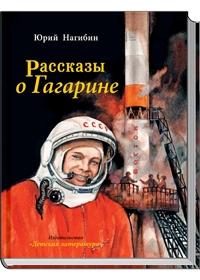 Нагибин - Рассказы о Гагарине (Каким он был? Как и где прошло его детство? Как и где он учился? Как стал космонавтом? Об этом написал Юрий Нагибин (1920-1994) в обложка книги