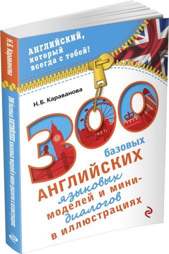 300 базовых английских языковых моделей и мини-диалогов в иллюстрациях Караванова Н.Б.
