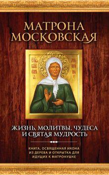 Матрона Московская: Жизнь, молитвы, чудеса и святая мудрость ( новая книга и икона)