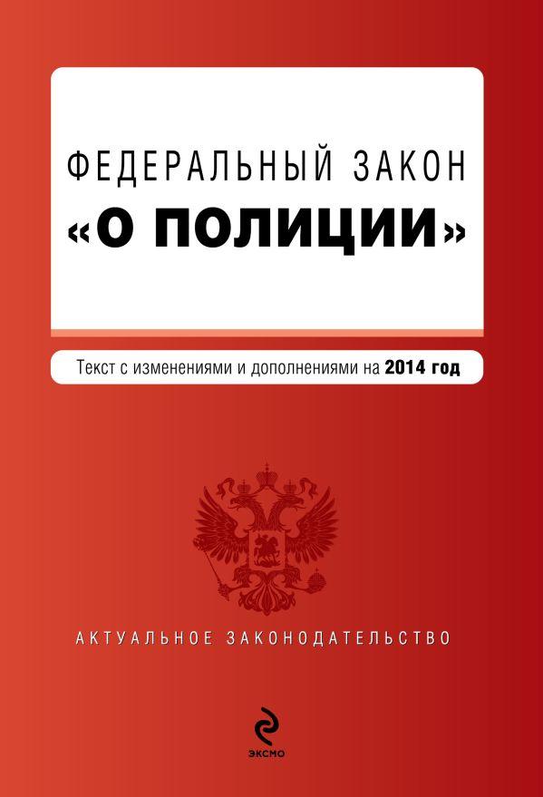 """Федеральный закон """"О полиции"""". Текст с изм. и доп. к 2014 г."""