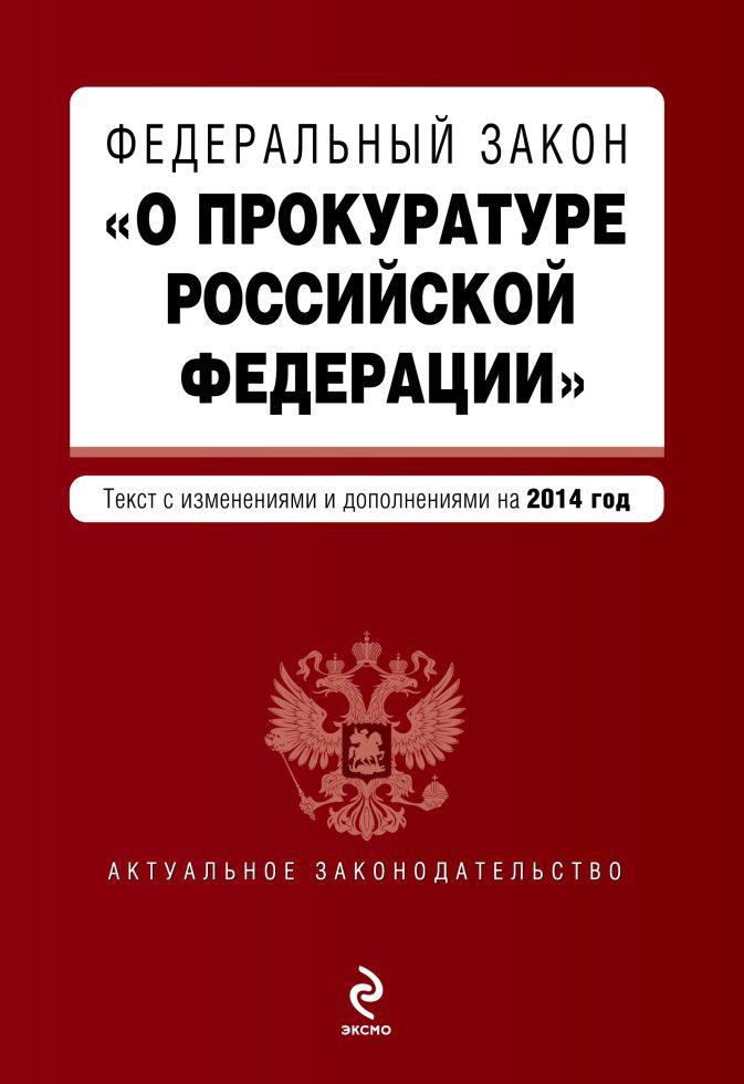 """Федеральный закон """"О прокуратуре Российской Федерации"""". Текст с изменениями и дополнениями на 2014 г."""