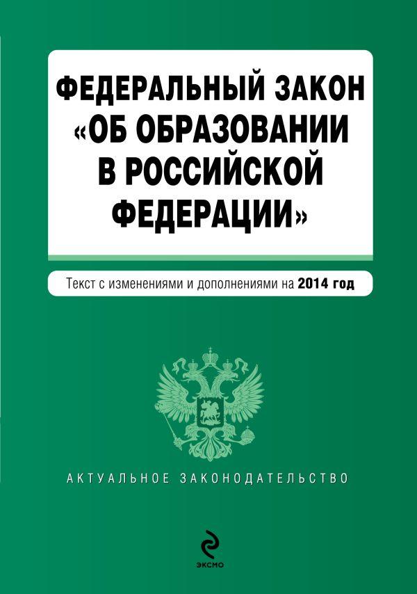 """Федеральный закон """"Об образовании в Российской Федерации"""". Текст с изменениями и дополнениями на 2014 год"""