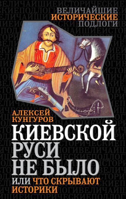 Киевской Руси не было, или Что скрывают историки - фото 1