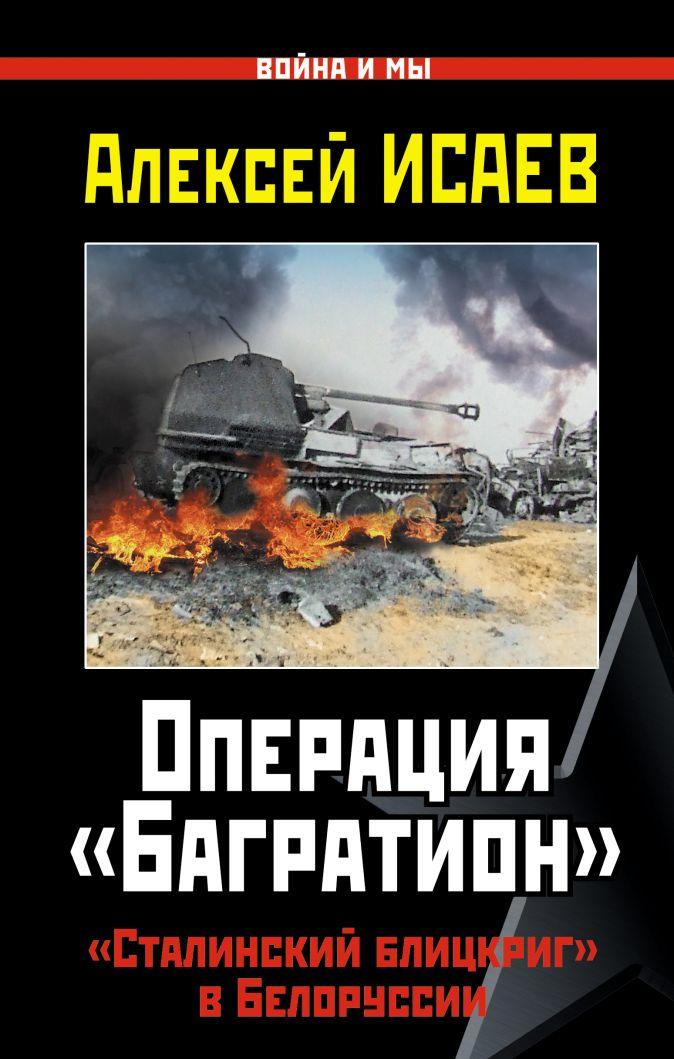 Операция «Багратион». «Сталинский блицкриг» в Белоруссии Алексей Исаев