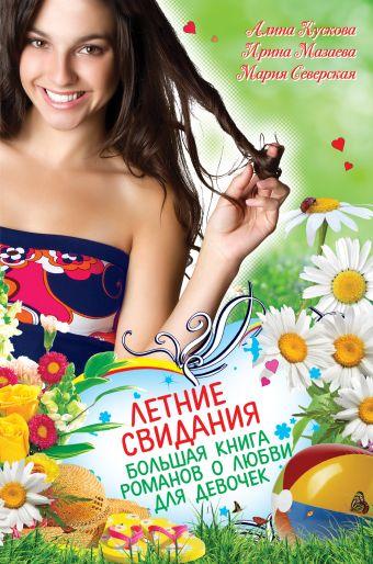 Летние свидания. Большая книга романов о любви для девочек Кускова А., Мазаева И., Северская М.