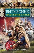Кисляков М.В. - Быть войне! Русы против гуннов' обложка книги