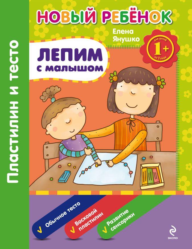 Янушко Е.А. - 1+ Лепим с малышом. Пластилин и тесто. Сборник обложка книги