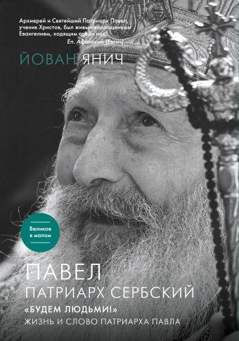 Павел, Патриарх Сербский. «Будем людьми!»: Жизнь и слово Патриарха Павла Янич Й.