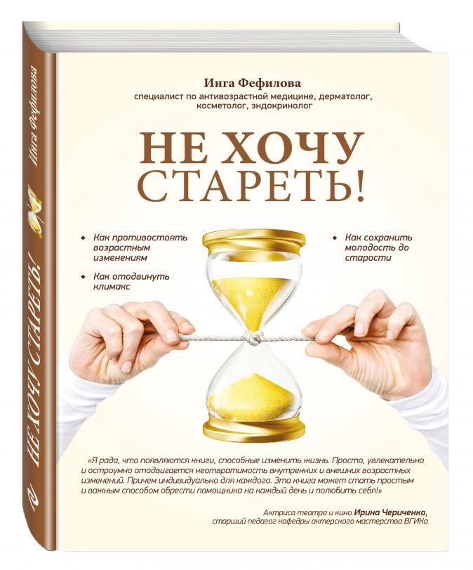 Фефилова И.Б. - Не хочу стареть! Энциклопедия методов антивозрастной медицины обложка книги