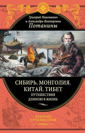 Потанин Г.Н., Потанина А.В. - Сибирь. Монголия. Китай. Тибет. Путешествия длиною в жизнь обложка книги