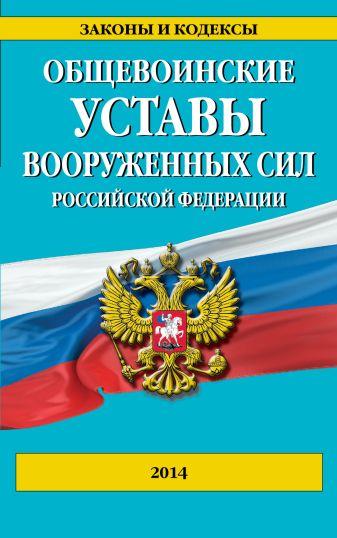 Общевоинские уставы Вооруженных сил Российской Федерации 2014 г.