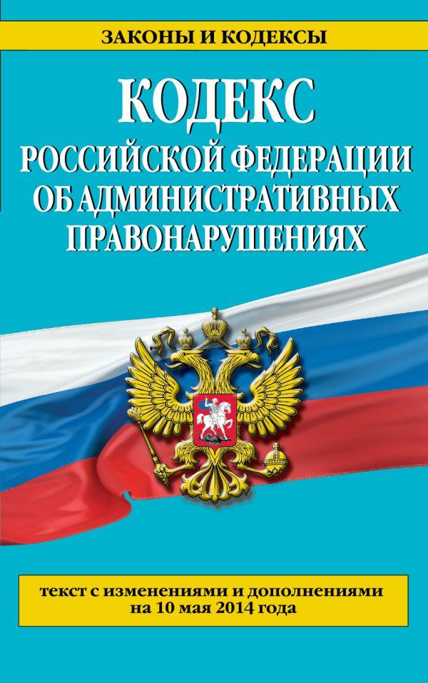 Кодекс Российской Федерации об административных правонарушениях : текст с изм. и доп. на 10 мая 2014 г.
