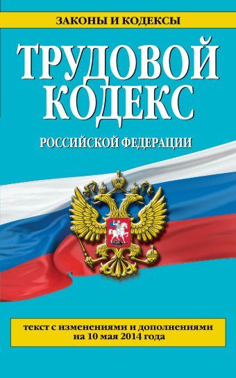 Трудовой кодекс Российской Федерации: текст с изм. и доп. на 10 мая 2014 г.