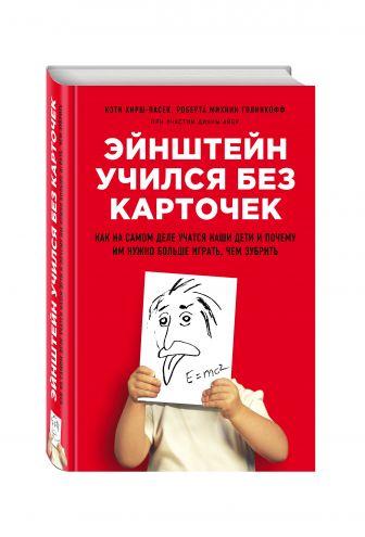 Кэти Хирш-Пасек, Роберта Михник Голинкофф при участии Дианы Айер - Эйнштейн учился без карточек. Как на самом деле учатся наши дети и почему им нужно больше играть, чем зубрить обложка книги