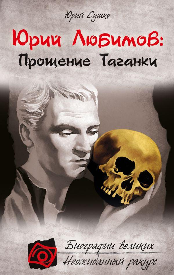 Юрий Любимов: Прощение Таганки Сушко Ю.М.