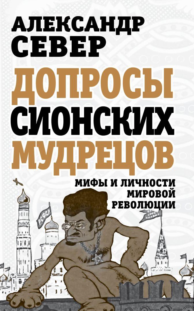 Александр Север - Допросы сионских мудрецов. Мифы и личности мировой революции обложка книги