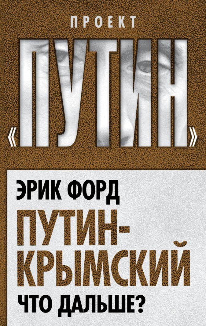 Форд Э. - Путин-Крымский. Что дальше? обложка книги