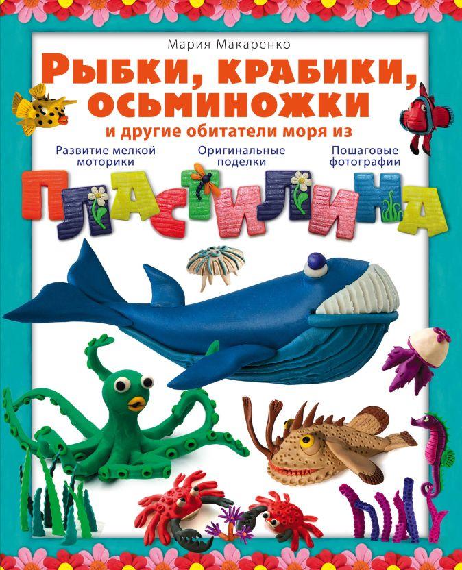 Мария Макаренко - Рыбки, крабики, осьминожки и другие обитатели моря из пластилина обложка книги