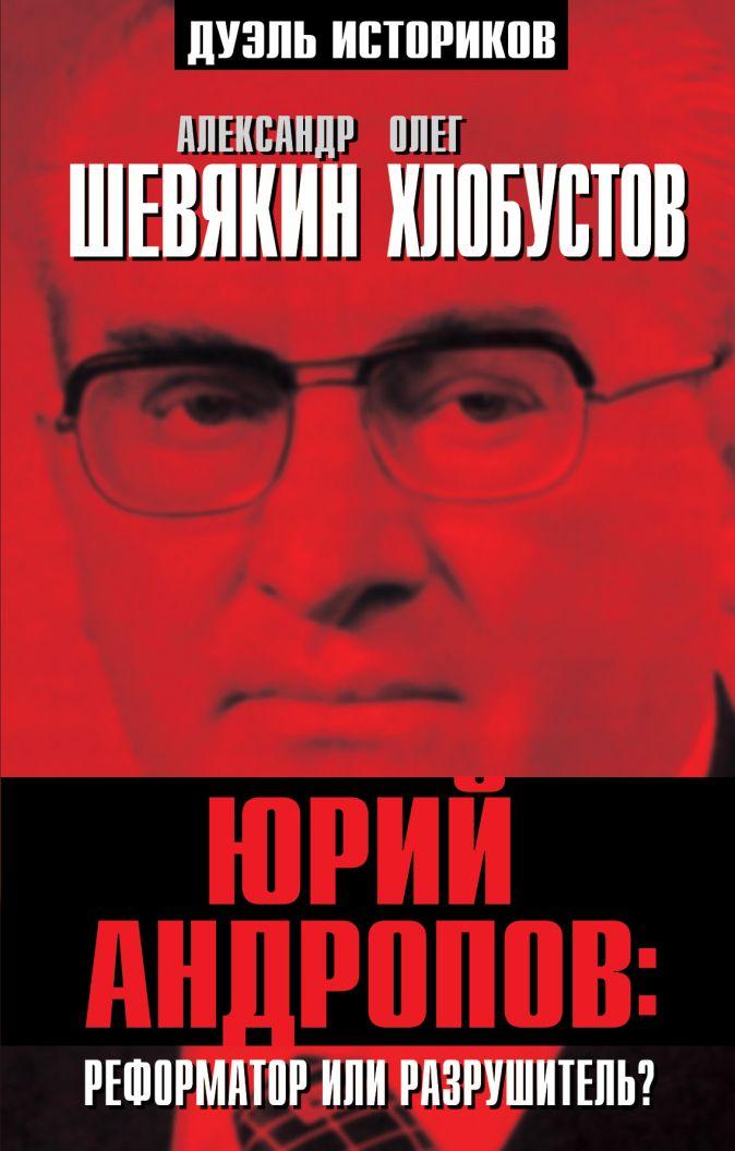 Юрий Андропов: реформатор или разрушитель? Шевякин А.П., Хлобустов О.М.