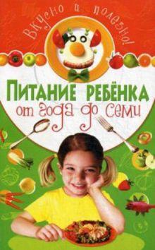Вкусно и полезно. Питание ребенка от года до семи
