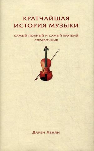 Хенли Д. - Кратчайшая история музыки. Самый полный и самый краткий справочник обложка книги