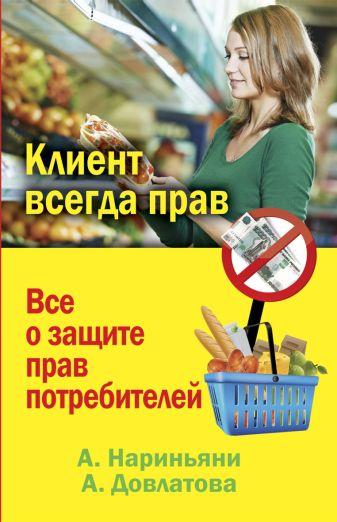 Нариньяни А, - Клиент всегда прав. Все о защите прав потребителей в России обложка книги