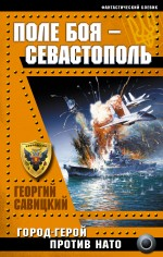 Поле боя – Севастополь. Город-герой против НАТО Савицкий Г.В.