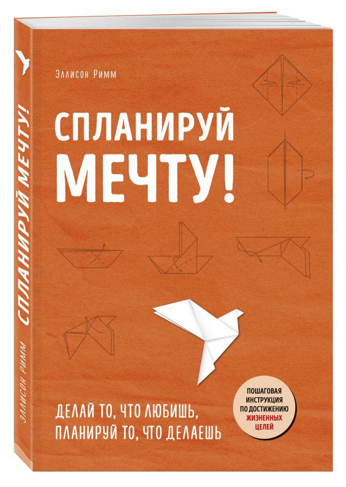 Эллисон Римм - Спланируй мечту. Пошаговая инструкция по достижению жизненных целей обложка книги